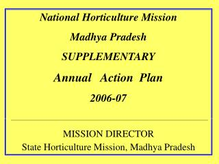 National Horticulture Mission Madhya Pradesh SUPPLEMENTARY Annual   Action  Plan  2006-07  MISSION DIRECTOR State Hortic