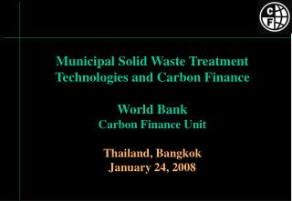 Municipal Solid Waste Treatment Technologies and Carbon Finance  World Bank Carbon Finance Unit Thailand, Bangkok Januar