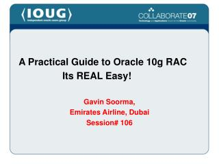 A Practical Guide to Oracle 10g RAC 			Its REAL Easy! Gavin Soorma, Emirates Airline, Dubai Session# 106