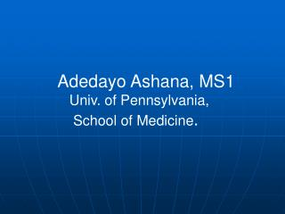 Adedayo Ashana, MS1    Univ. of Pennsylvania,     School of Medicine .