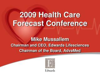 2009 Health Care  Forecast Conference  Mike Mussallem Chairman and CEO, Edwards Lifesciences Chairman of the Board, Adva