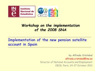 Implementation of the new pension satellite account in Spain by Alfredo Cristobal alfredo.cristobal@ine.es Director of N