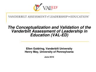 The Conceptualization and Validation of the Vanderbilt Assessment of Leadership in Education (VAL-ED) Ellen Goldring, Va