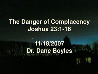 The Danger of Complacency Joshua 23:1-16 11/18/2007 Dr. Dane Boyles