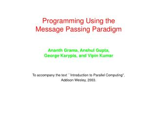Programming Using the  Message Passing Paradigm Ananth Grama, Anshul Gupta,  George Karypis, and Vipin Kumar