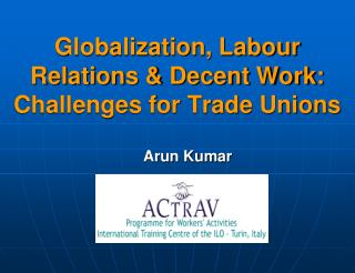 Globalization, Labour Relations & Decent Work: Challenges for Trade Unions