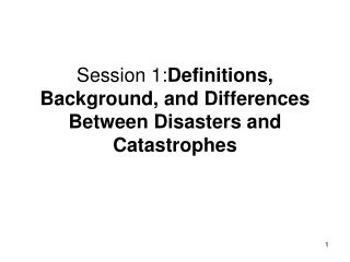 Session 1: Definitions, Background, and Differences Between Disasters and Catastrophes