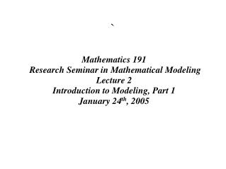 Mathematics 191  Research Seminar in Mathematical Modeling Lecture 2 Introduction to Modeling, Part 1 January 24 th , 20