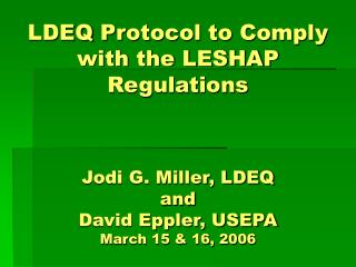 LDEQ Protocol to Comply with the LESHAP Regulations Jodi G. Miller, LDEQ and  David Eppler, USEPA March 15 & 16, 2006