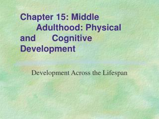 Chapter 15: Middle 	Adulthood: Physical and 	Cognitive Development