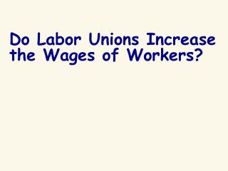 Do Labor Unions Increase the Wages of Workers