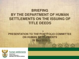 BRIEFING BY THE DEPARTMENT OF HUMAN SETTLEMENTS  on the issuing of Title Deeds PRESENTATION TO THE PORTFOLIO COMMITTEE O