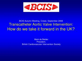 BCIS Autumn Meeting, Crewe, September 2008 Transcatheter Aortic Valve Intervention: How do we take it forward in the UK?