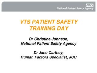 VTS PATIENT SAFETY  TRAINING DAY  Dr Christine Johnson,  National Patient Safety Agency  Dr Jane Carthey,  Human Factors