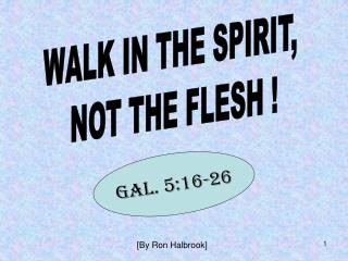 WALK IN THE SPIRIT,  NOT THE FLESH !