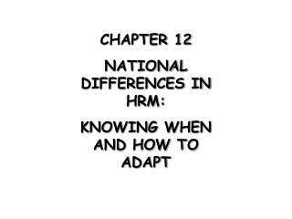 CHAPTER 12 NATIONAL DIFFERENCES IN HRM: KNOWING WHEN AND HOW TO ADAPT