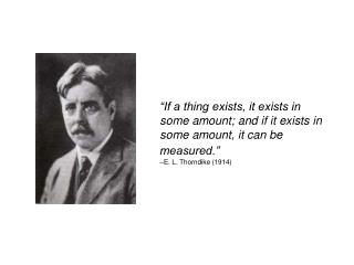 """If a thing exists, it exists in some amount; and if it exists in some amount, it can be measured."" –E. L. Thorndi"