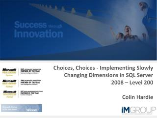 Choices, Choices - Implementing Slowly Changing Dimensions in SQL Server 2008   Level 200  Colin Hardie
