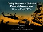 Doing Business With the Federal Government  How to Find RFPs      Presented by  Tonya Maurice Intuitive Research and Tec
