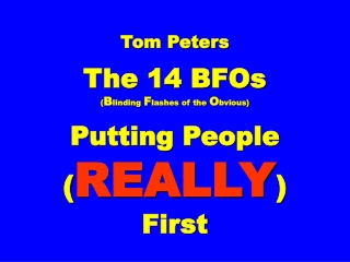 Tom Peters The 14 BFOs ( B linding F lashes of the O bvious) Putting People ( REALLY ) First