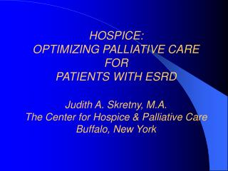 HOSPICE:  OPTIMIZING PALLIATIVE CARE FOR  PATIENTS WITH ESRD Judith A. Skretny, M.A. The Center for Hospice & Pallia