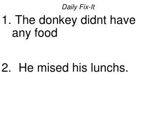 Daily Fix-It  The donkey didnt have any food   He mised his lunchs.