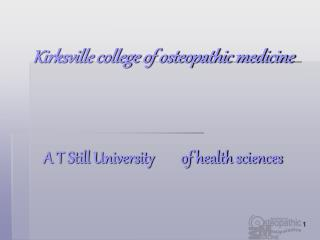 Kirksville college of osteopathic medicine    A T Still University        of health sciences