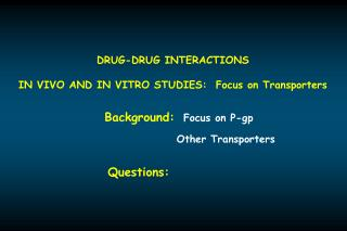 DRUG-DRUG INTERACTIONS IN VIVO AND IN VITRO STUDIES:  Focus on Transporters
