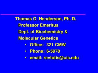 Thomas O. Henderson, Ph. D. 	Professor Emeritus 	Dept. of Biochemistry &  	Molecular Genetics Office:	321 CMW Phone: