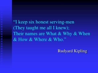 """I keep six honest serving-men (They taught me all I knew); Their names are What & Why & When & How & Wh"