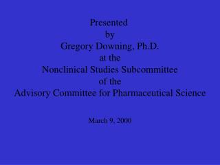 Presented  by Gregory Downing, Ph.D. at the Nonclinical Studies Subcommittee of the Advisory Committee for Pharmaceutica
