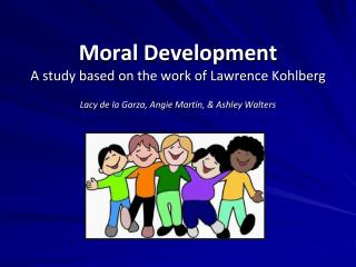 Moral Development A study based on the work of Lawrence Kohlberg Lacy  de la Garza, Angie Martin, & Ashley Walters