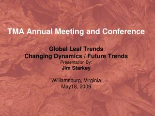 TMA Annual Meeting and Conference Global Leaf Trends  Changing Dynamics / Future Trends  Presentation By: Jim Starkey Wi
