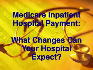 Medicare Inpatient Hospital Payment: What Changes Can Your Hospital Expect?