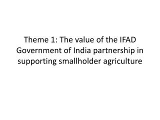 Theme 1: The value of the IFAD Government of India partnership in supporting smallholder agriculture
