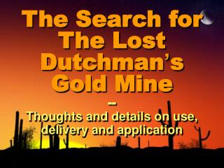 The Search for The Lost Dutchman ' s Gold Mine -- Thoughts and details on use, delivery and application