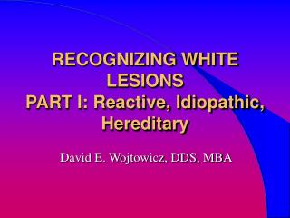 RECOGNIZING WHITE LESIONS  PART I: Reactive, Idiopathic, Hereditary