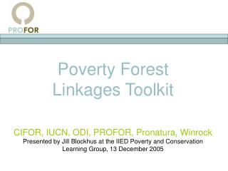 Poverty Forest  Linkages Toolkit   CIFOR, IUCN, ODI, PROFOR, Pronatura, Winrock Presented by Jill Blockhus at the IIED P