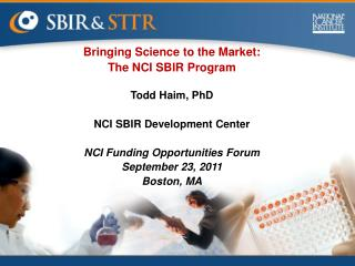 Bringing Science to the Market: The NCI SBIR Program Todd Haim, PhD NCI SBIR Development Center NCI Funding Opportunitie
