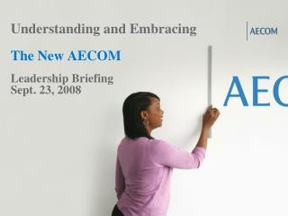 Understanding and Embracing The New AECOM Leadership Briefing Sept. 23, 2008