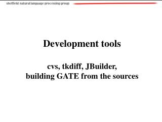Development tools cvs, tkdiff, JBuilder, building GATE from the sources
