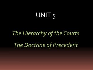 UNIT 5 The Hierarchy of the Courts The Doctrine of Precedent