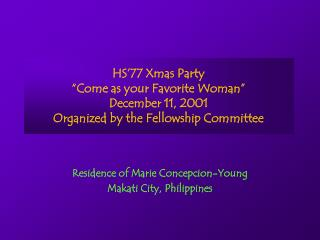 """HS'77 Xmas Party """"Come as your Favorite Woman"""" December 11, 2001 Organized by the Fellowship Committee"""