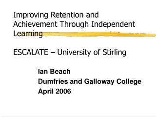Improving Retention and Achievement Through Independent Learning ESCALATE – University of Stirling