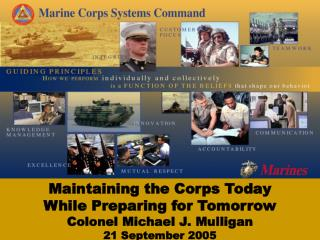 Maintaining the Corps Today  While Preparing for Tomorrow Colonel Michael J. Mulligan 21 September 2005