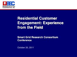 Residential Customer Engagement: Experience from the Field Smart Grid Research Consortium Conference October 20, 2011