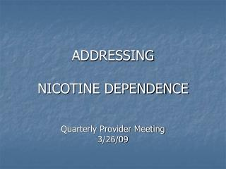 ADDRESSING  NICOTINE DEPENDENCE Quarterly Provider Meeting 3/26/09