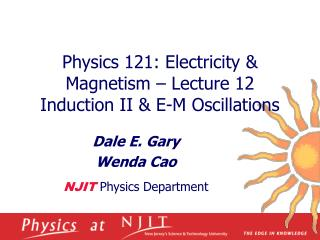 Physics 121: Electricity  Magnetism   Lecture 12 Induction II  E-M Oscillations