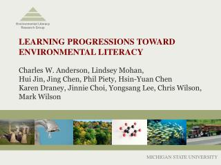 LEARNING PROGRESSIONS TOWARD  ENVIRONMENTAL LITERACY  Charles W. Anderson, Lindsey Mohan,  Hui Jin, Jing Chen, Phil Piet