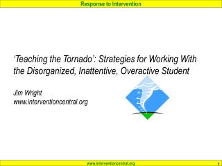 'Teaching the Tornado': Strategies for Working With the Disorganized, Inattentive, Overactive Student Jim Wright www.int